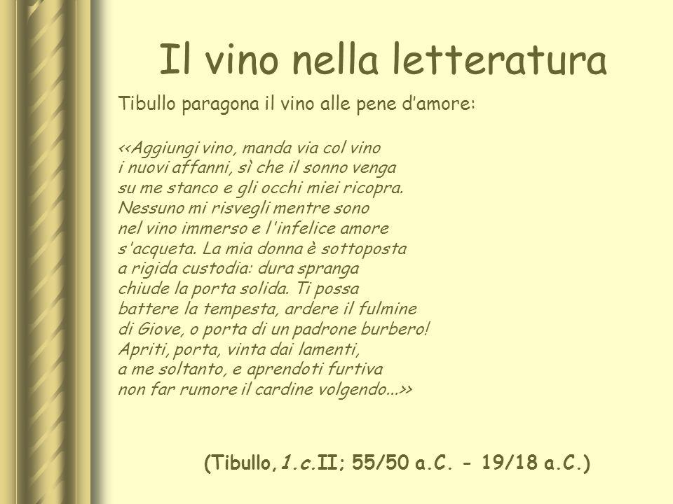 Il vino nella letteratura Tibullo paragona il vino alle pene damore: <<Aggiungi vino, manda via col vino i nuovi affanni, sì che il sonno venga su me