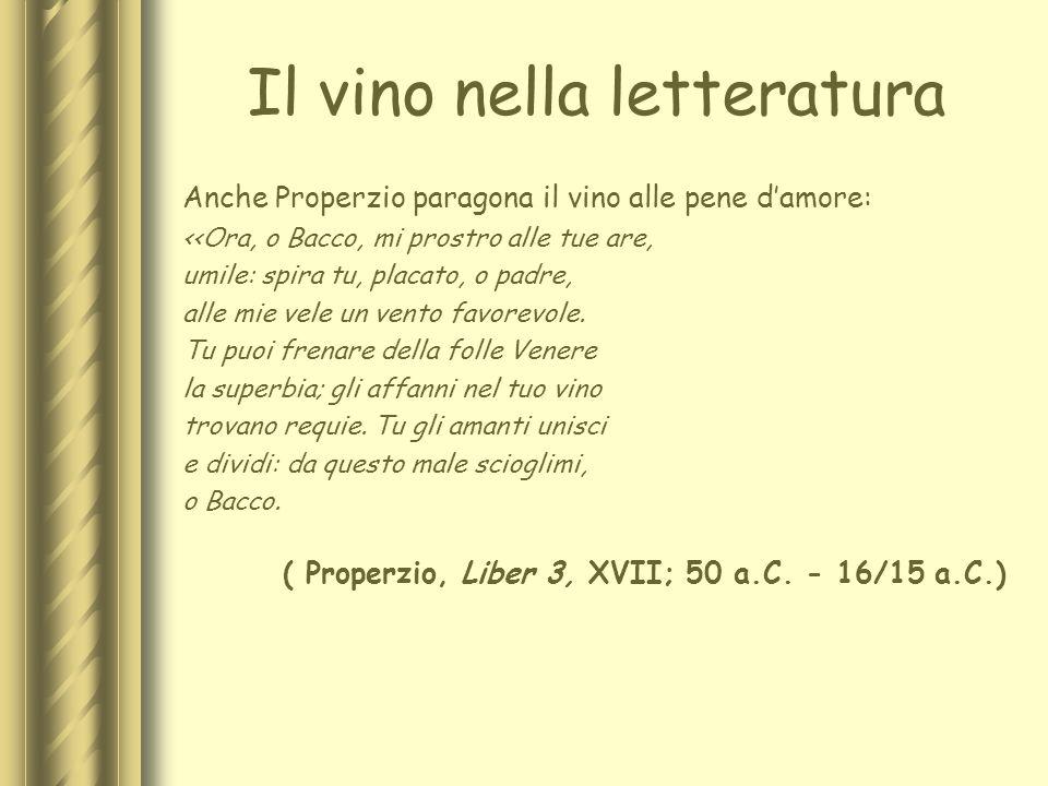 Il vino nella letteratura Anche Properzio paragona il vino alle pene damore: <<Ora, o Bacco, mi prostro alle tue are, umile: spira tu, placato, o padr