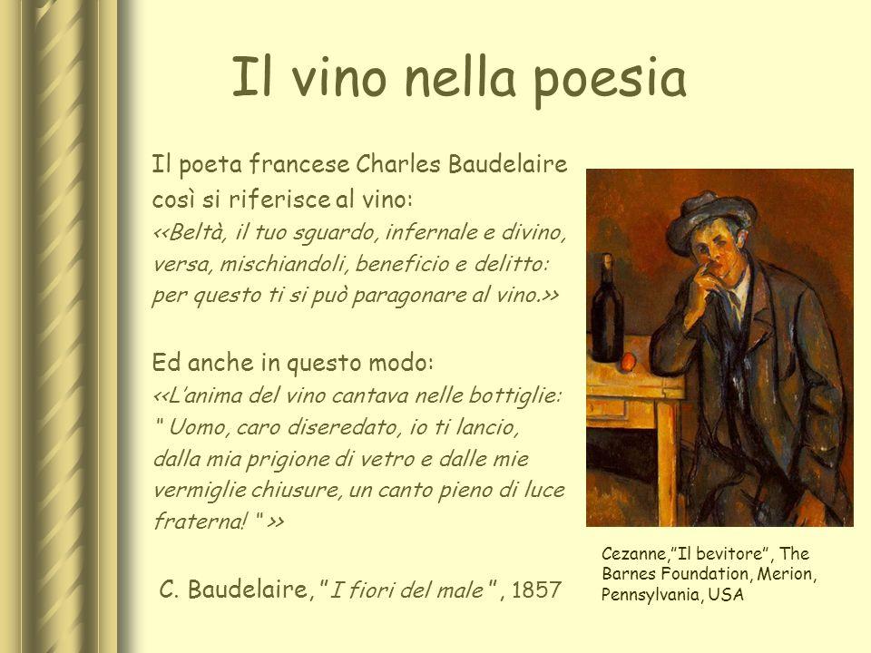Il vino nella poesia Il poeta francese Charles Baudelaire così si riferisce al vino: <<Beltà, il tuo sguardo, infernale e divino, versa, mischiandoli,