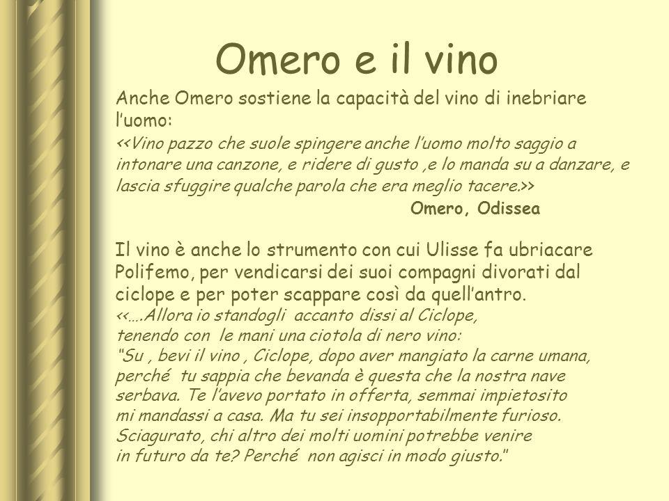 Omero e il vino Anche Omero sostiene la capacità del vino di inebriare luomo: << Vino pazzo che suole spingere anche luomo molto saggio a intonare una
