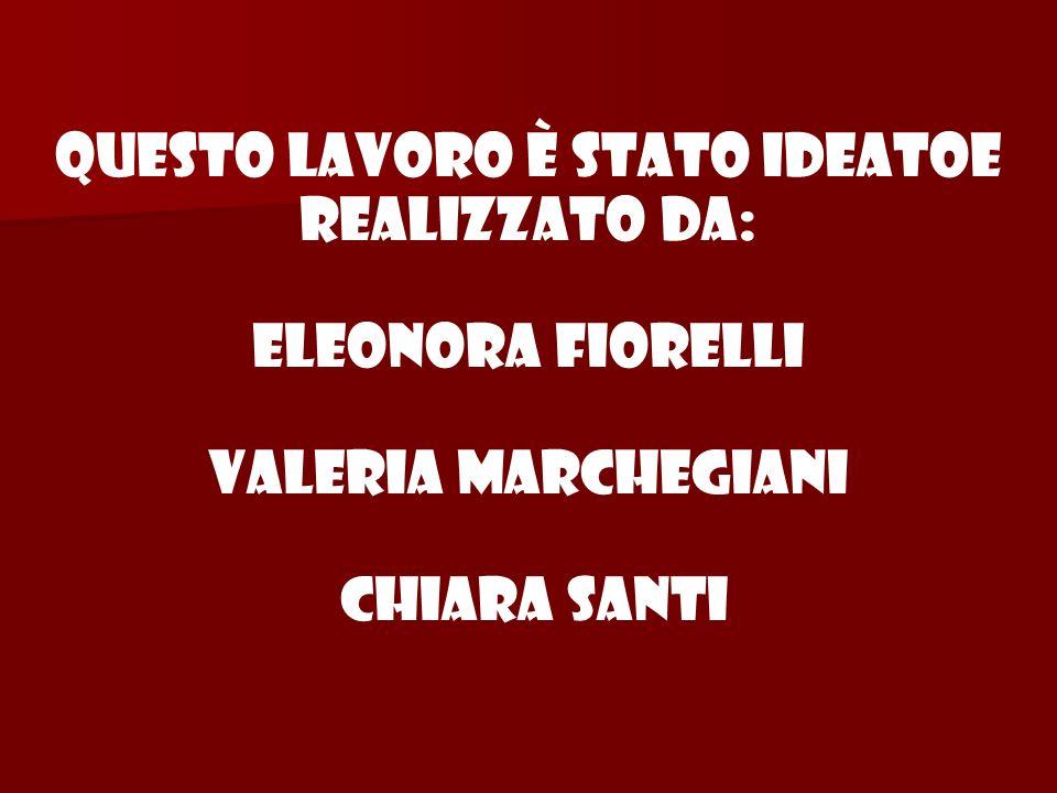 Questo lavoro è stato ideatoe realizzato da: Eleonora Fiorelli Valeria Marchegiani Chiara Santi