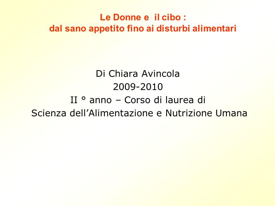 Di Chiara Avincola 2009-2010 II ° anno – Corso di laurea di Scienza dellAlimentazione e Nutrizione Umana Le Donne e il cibo : dal sano appetito fino ai disturbi alimentari
