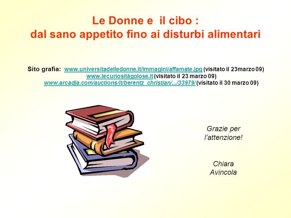 Le Donne e il cibo : dal sano appetito fino ai disturbi alimentari Sito grafia : www.universitadelledonne.it/immagini/affamate.jpg (visitato il 23marzo 09) www.lecuriositàgolose.it (visitato il 23 marzo 09) www.arcadja.com/auctions/it/berentz_christian/.../33979/ (visitato il 30 marzo 09)www.universitadelledonne.it/immagini/affamate.jpg www.lecuriositàgolose.it www.arcadja.com/auctions/it/berentz_christian/.../33979/ Grazie per lattenzione.