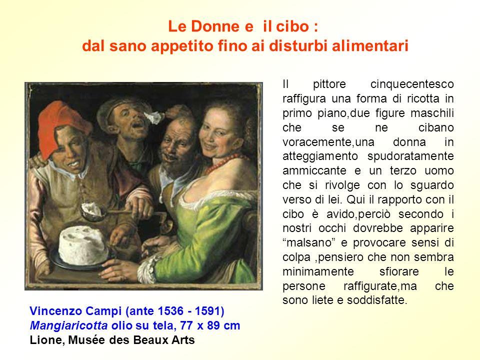 Le Donne e il cibo : dal sano appetito fino ai disturbi alimentari Vincenzo Campi (ante 1536 - 1591) Mangiaricotta olio su tela, 77 x 89 cm Lione, Mus