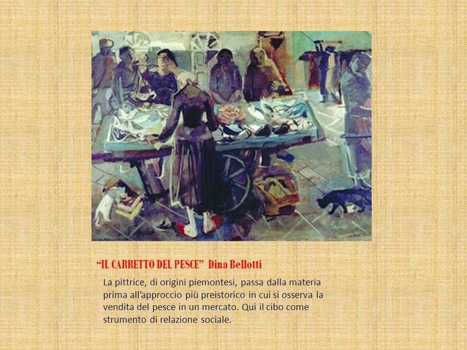 IL CARRETTO DEL PESCE Dina Bellotti La pittrice, di origini piemontesi, passa dalla materia prima allapproccio più preistorico in cui si osserva la ve
