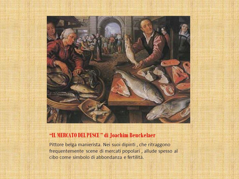 IL MERCATO DEL PESCE di Joachim Beuckelaer Pittore belga manierista. Nei suoi dipinti, che ritraggono frequentemente scene di mercati popolari, allude
