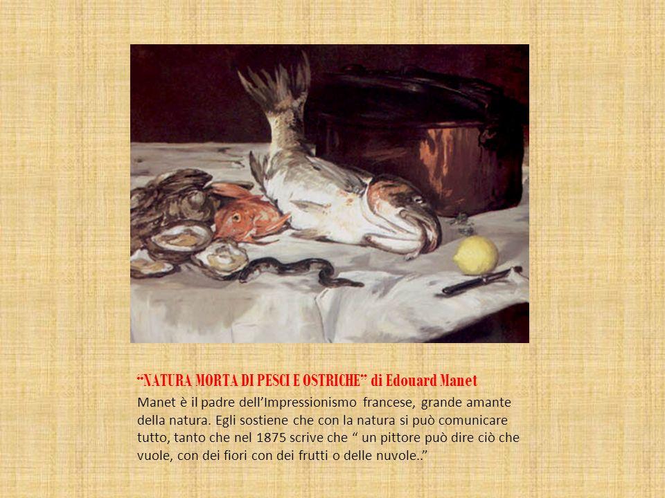NATURA MORTA DI PESCI E OSTRICHE di Edouard Manet Manet è il padre dellImpressionismo francese, grande amante della natura. Egli sostiene che con la n