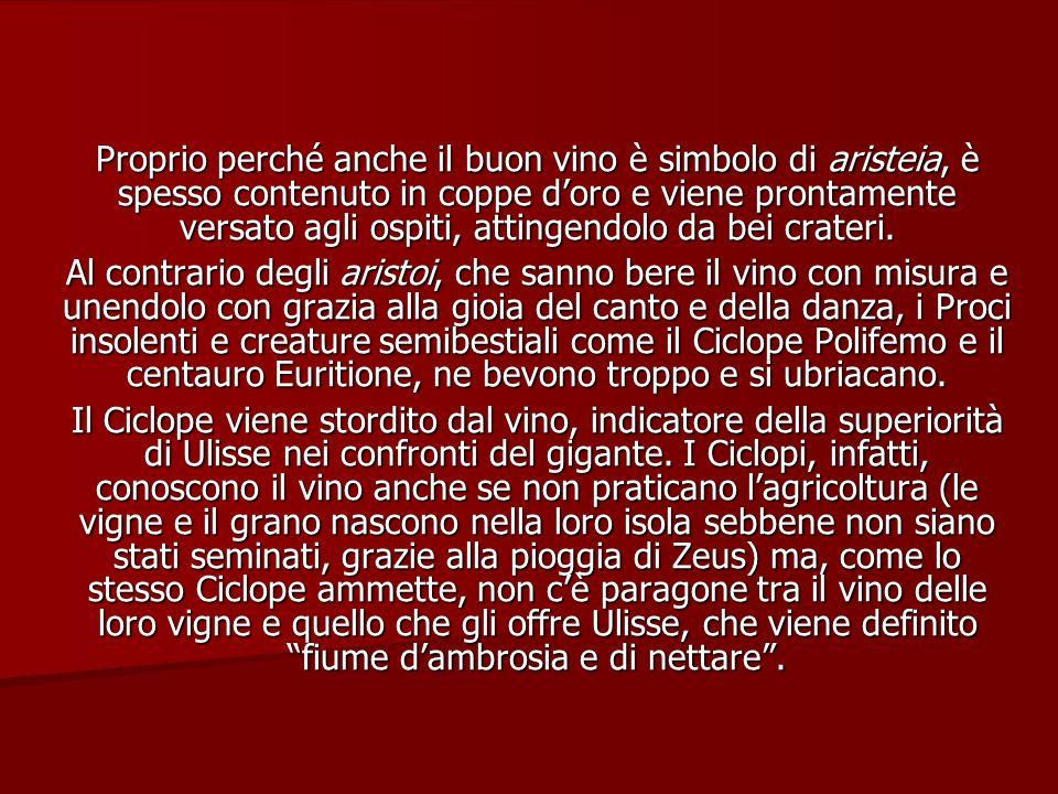 Proprio perché anche il buon vino è simbolo di aristeia, è spesso contenuto in coppe doro e viene prontamente versato agli ospiti, attingendolo da bei
