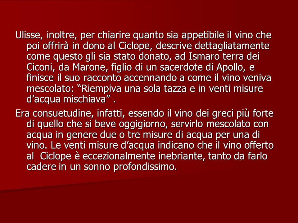 Ulisse, inoltre, per chiarire quanto sia appetibile il vino che poi offrirà in dono al Ciclope, descrive dettagliatamente come questo gli sia stato do