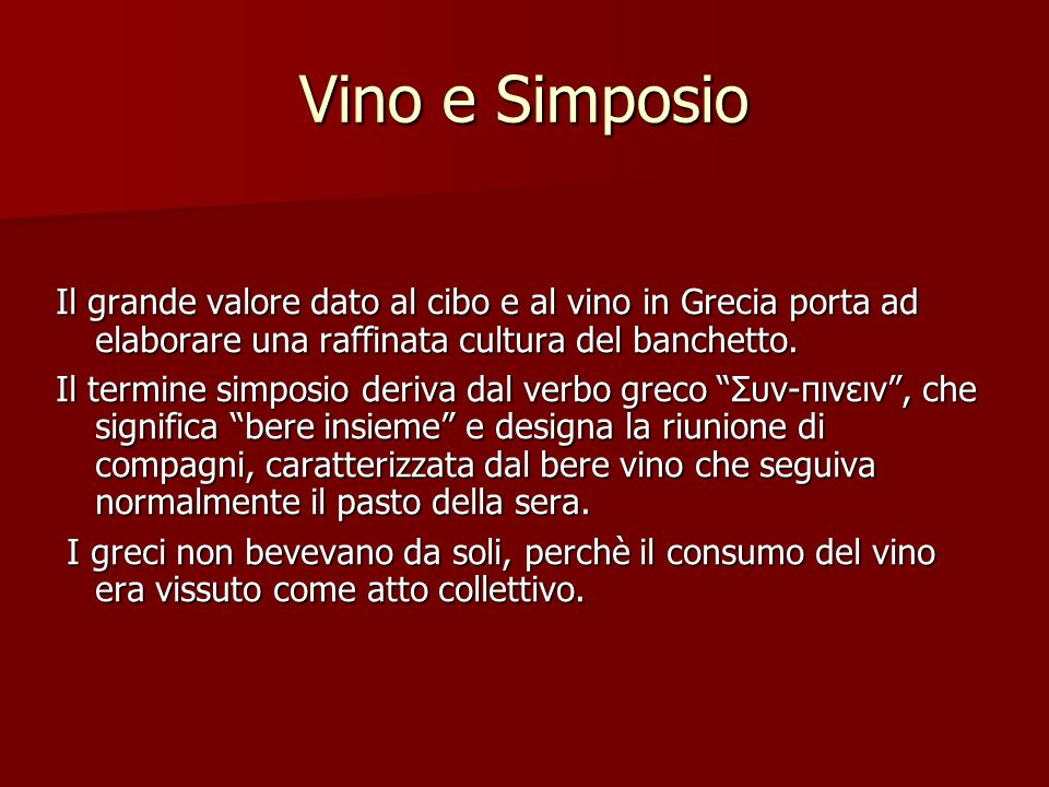 Vino e Simposio Il grande valore dato al cibo e al vino in Grecia porta ad elaborare una raffinata cultura del banchetto. Il termine simposio deriva d