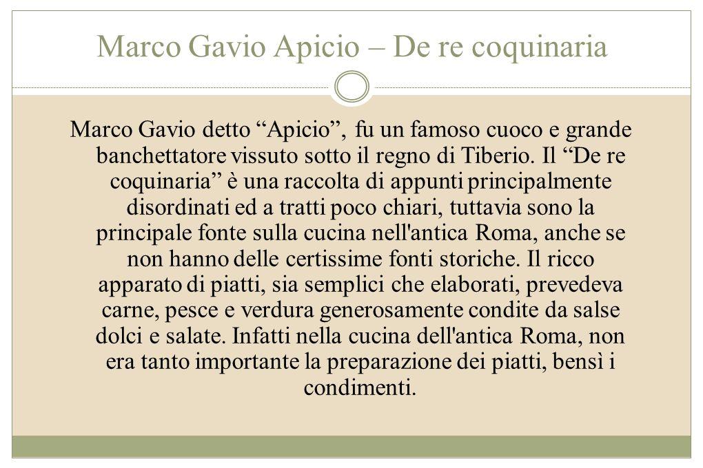 Marco Gavio Apicio – De re coquinaria Marco Gavio detto Apicio, fu un famoso cuoco e grande banchettatore vissuto sotto il regno di Tiberio. Il De re