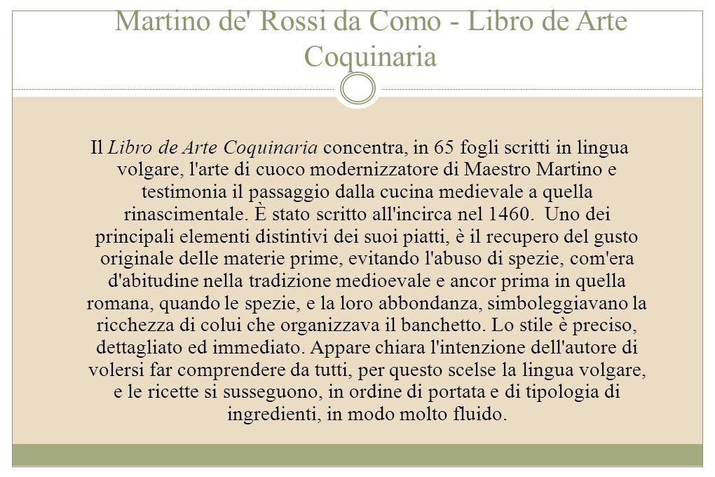 Martino de Rossi da Como - Libro de Arte Coquinaria Martino unisce alla tradizione della cucina medioevale, innovazioni che gli vengono dallo studio e dalla conoscenza della cucina catalana, oltre che della cucina araba e orientale.