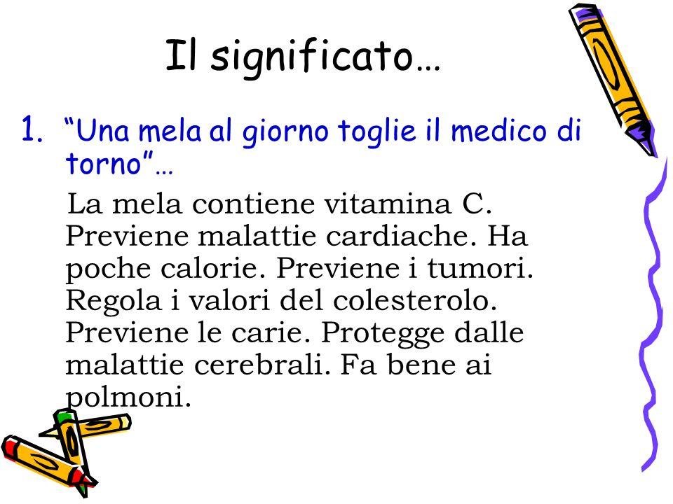 Il significato… 1. Una mela al giorno toglie il medico di torno… La mela contiene vitamina C. Previene malattie cardiache. Ha poche calorie. Previene