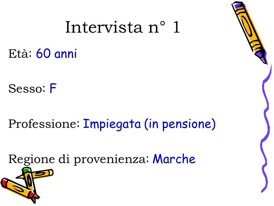 Intervista n° 1 Età : 60 anni Sesso : F Professione : Impiegata (in pensione) Regione di provenienza : Marche