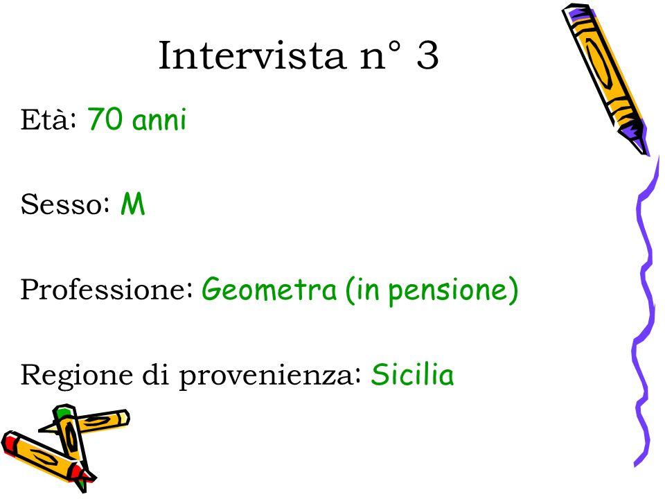 Intervista n° 3 Età : 70 anni Sesso : M Professione : Geometra (in pensione) Regione di provenienza : Sicilia