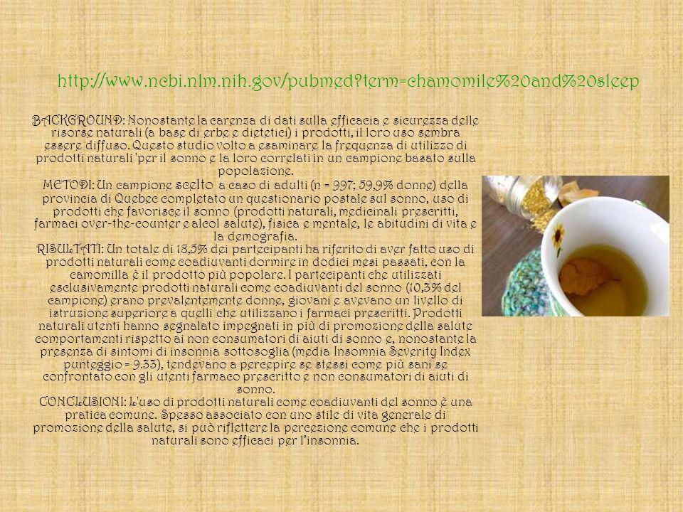 http://www.ncbi.nlm.nih.gov/pubmed?term=chamomile%20and%20sleep BACKGROUND: Nonostante la carenza di dati sulla efficacia e sicurezza delle risorse na