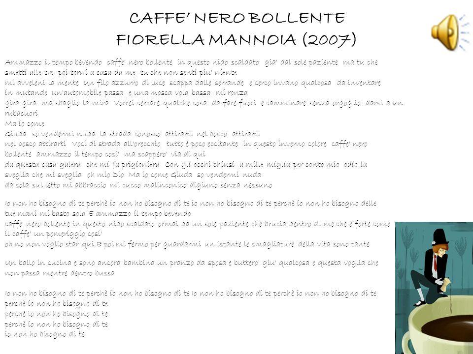 CAFFE NERO BOLLENTE FIORELLA MANNOIA (2007) Ammazzo il tempo bevendo caffe' nero bollente in questo nido scaldato gia' dal sole paziente ma tu che sme