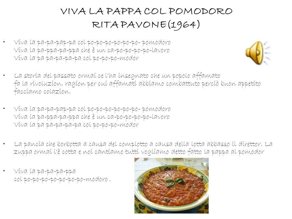 VIVA LA PAPPA COL POMODORO RITA PAVONE(1964) Viva la pa-pa-pap-pa col po-po-po-po-po-po- pomodoro Viva la pa-ppa-pa-ppa che è un ca-po-po-po-po-lavoro