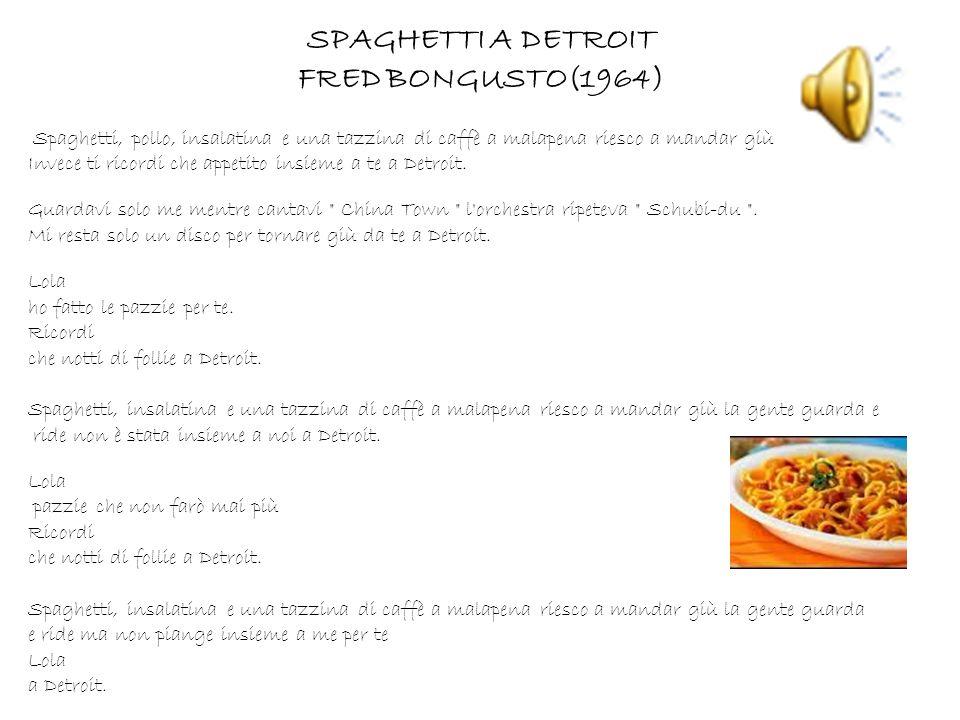 SPAGHETTI A DETROIT FRED BONGUSTO(1964) Spaghetti, pollo, insalatina e una tazzina di caffè a malapena riesco a mandar giù Invece ti ricordi che appet