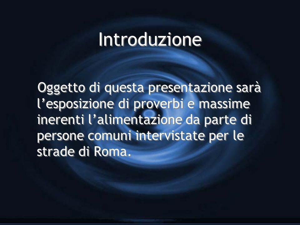 Introduzione Oggetto di questa presentazione sarà lesposizione di proverbi e massime inerenti lalimentazione da parte di persone comuni intervistate per le strade di Roma.