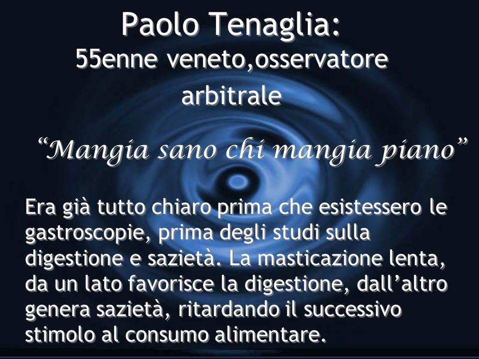 Paolo Tenaglia: 55enne veneto,osservatore arbitrale Mangia sano chi mangia piano Era già tutto chiaro prima che esistessero le gastroscopie, prima degli studi sulla digestione e sazietà.
