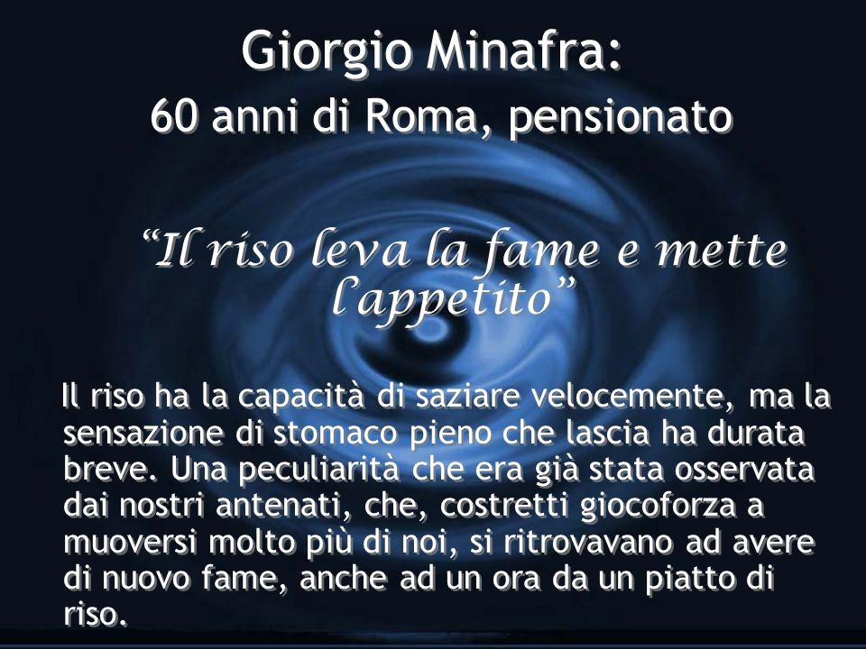Giorgio Minafra: 60 anni di Roma, pensionato Il riso leva la fame e mette lappetito Il riso ha la capacità di saziare velocemente, ma la sensazione di stomaco pieno che lascia ha durata breve.
