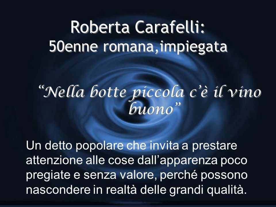 Roberta Carafelli: 50enne romana,impiegata Nella botte piccola cè il vino buono Un detto popolare che invita a prestare attenzione alle cose dallapparenza poco pregiate e senza valore, perché possono nascondere in realtà delle grandi qualità.