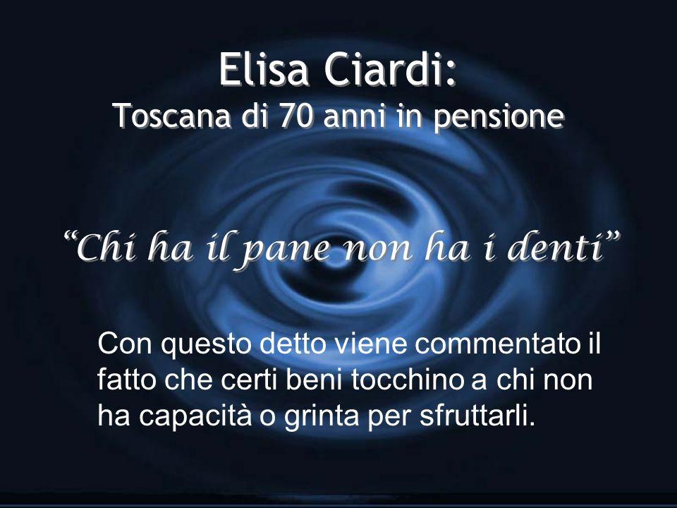 Elisa Ciardi: Toscana di 70 anni in pensione Chi ha il pane non ha i denti Con questo detto viene commentato il fatto che certi beni tocchino a chi non ha capacità o grinta per sfruttarli.