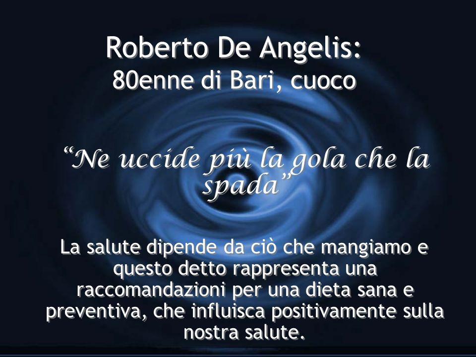 Roberto De Angelis: 80enne di Bari, cuoco Ne uccide più la gola che la spada La salute dipende da ciò che mangiamo e questo detto rappresenta una racc