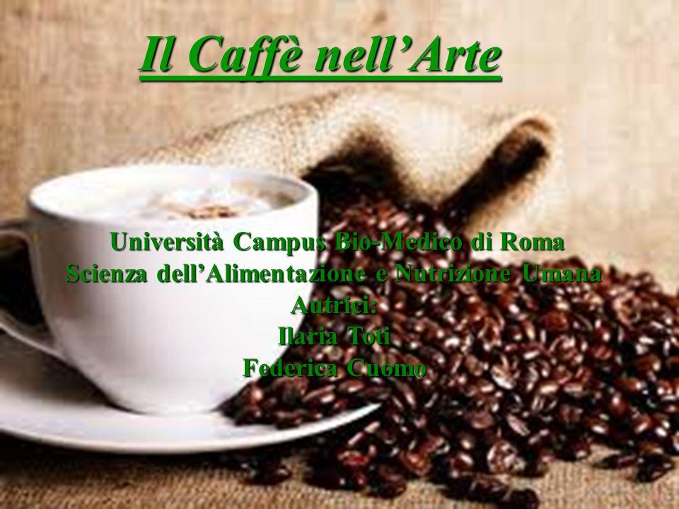 Il Caffè nellArte Università Campus Bio-Medico di Roma Università Campus Bio-Medico di Roma Scienza dellAlimentazione e Nutrizione Umana Autrici: Ilar