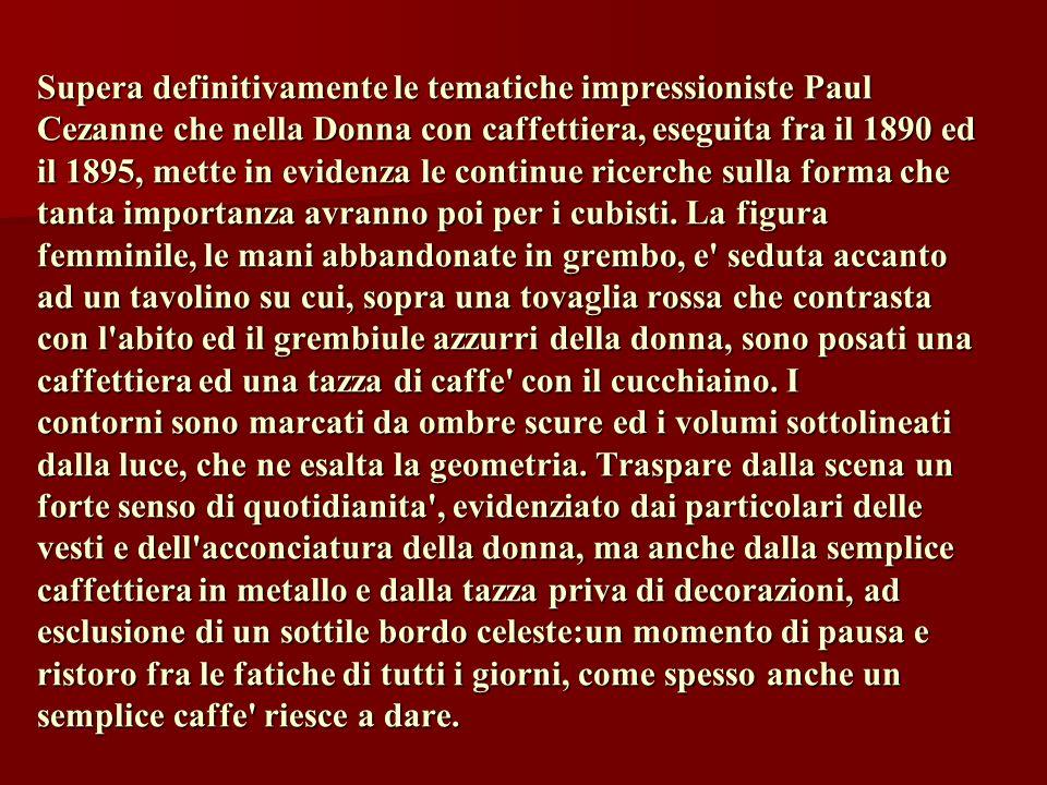 Supera definitivamente le tematiche impressioniste Paul Cezanne che nella Donna con caffettiera, eseguita fra il 1890 ed il 1895, mette in evidenza le