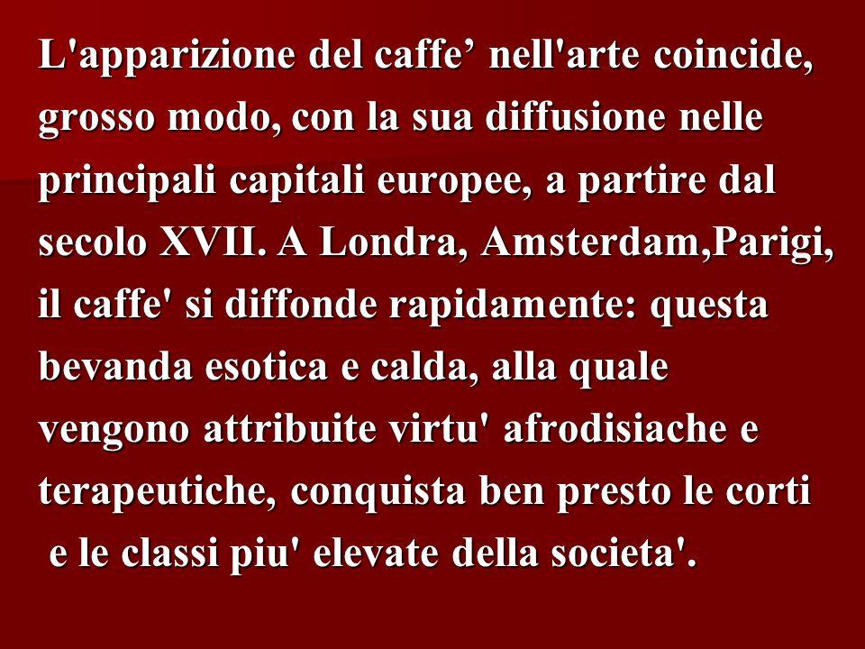 L'apparizione del caffe nell'arte coincide, grosso modo, con la sua diffusione nelle principali capitali europee, a partire dal secolo XVII. A Londra,