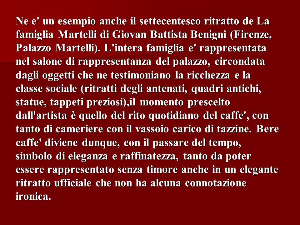 Ne e' un esempio anche il settecentesco ritratto de La famiglia Martelli di Giovan Battista Benigni (Firenze, Palazzo Martelli). L'intera famiglia e'