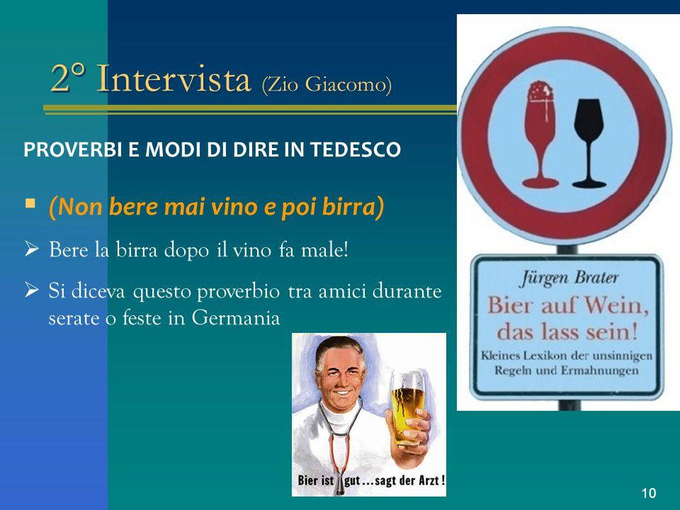 10 2° Intervista (Zio Giacomo) PROVERBI E MODI DI DIRE IN TEDESCO (Non bere mai vino e poi birra) Bere la birra dopo il vino fa male! Si diceva questo