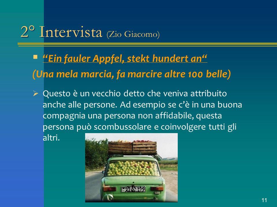 11 2° Intervista (Zio Giacomo) Ein fauler Appfel, stekt hundert an (Una mela marcia, fa marcire altre 100 belle) Questo è un vecchio detto che veniva