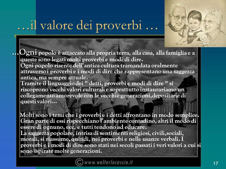 17 …il valore dei proverbi … …Ogni valori… …Ogni popolo è attaccato alla propria terra, alla casa, alla famiglia e a queste sono legati molti proverbi