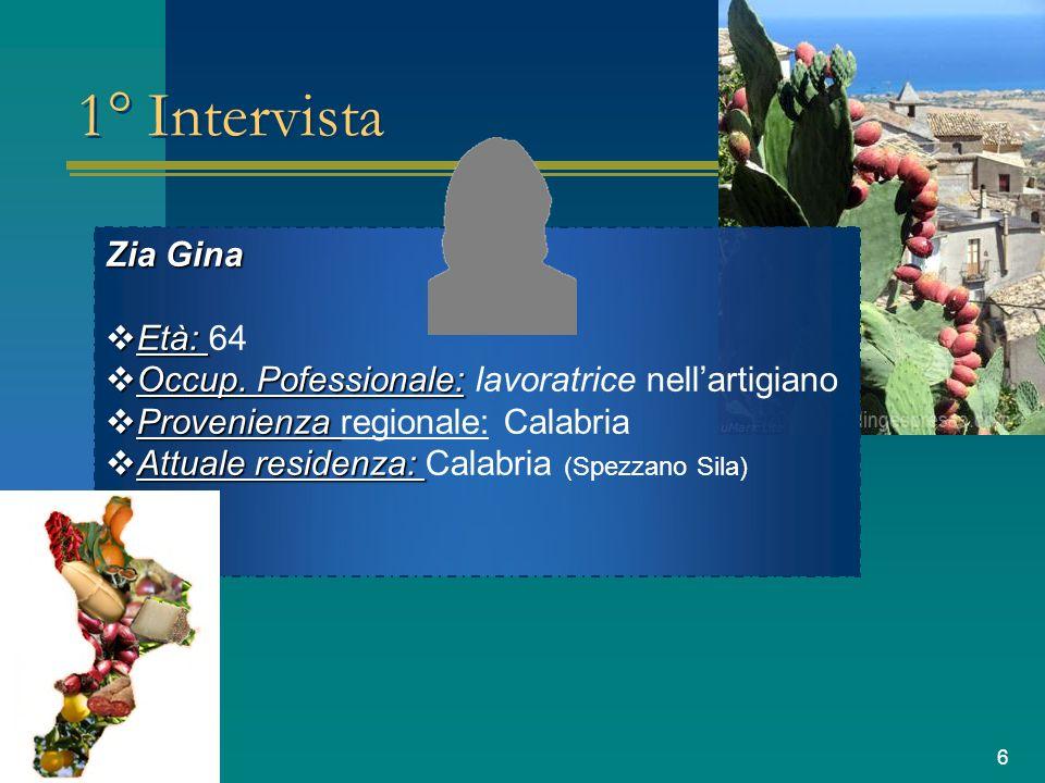 6 1° Intervista Zia Gina Età: 64 Occup. Pofessionale: lavoratrice nellartigiano Provenienza regionale: Calabria Attuale residenza: Calabria (Spezzano