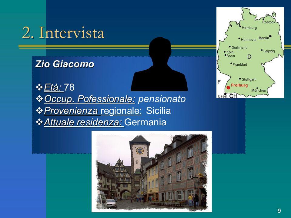 9 2. Intervista Zio Giacomo Età: 78 Occup. Pofessionale: pensionato Provenienza regionale: Sicilia Attuale residenza: Germania