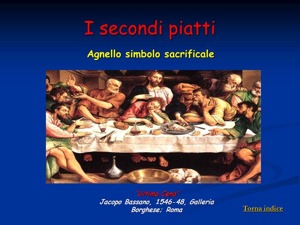 I secondi piatti Agnello simbolo sacrificale Ultima Cena Jacopo Bassano, 1546-48, Galleria Borghese; Roma Torna indice Torna indice