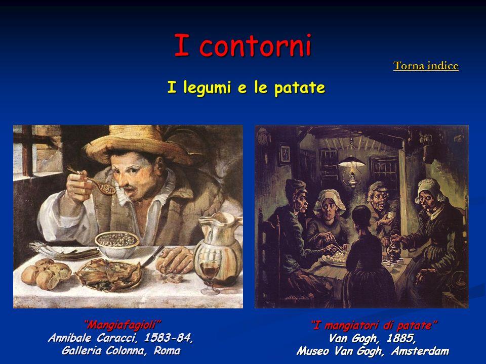 I contorni I legumi e le patate Mangiafagioli Annibale Caracci, 1583-84, Galleria Colonna, Roma I mangiatori di patate Van Gogh, 1885, Museo Van Gogh,