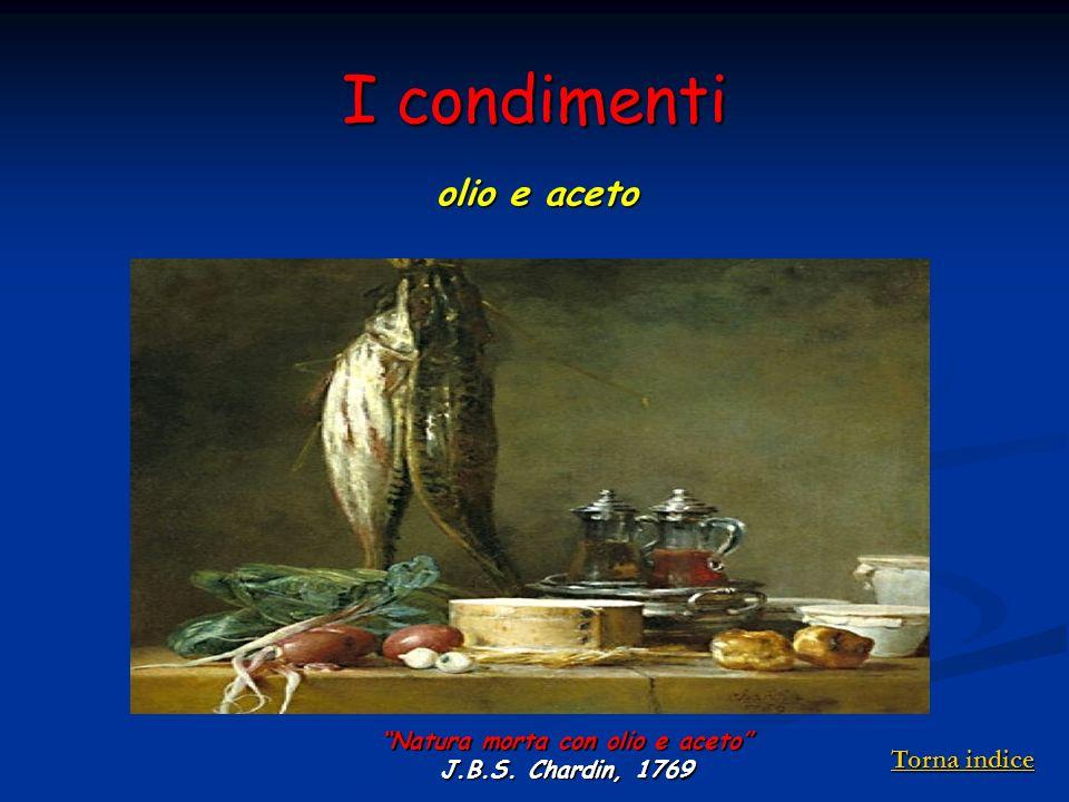 I condimenti olio e aceto Natura morta con olio e aceto J.B.S. Chardin, 1769 J.B.S. Chardin, 1769 Torna indice Torna indice