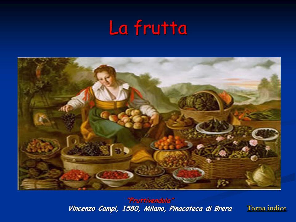 La frutta Fruttivendola Vincenzo Campi, 1580, Milano, Pinacoteca di Brera Torna indice Torna indice