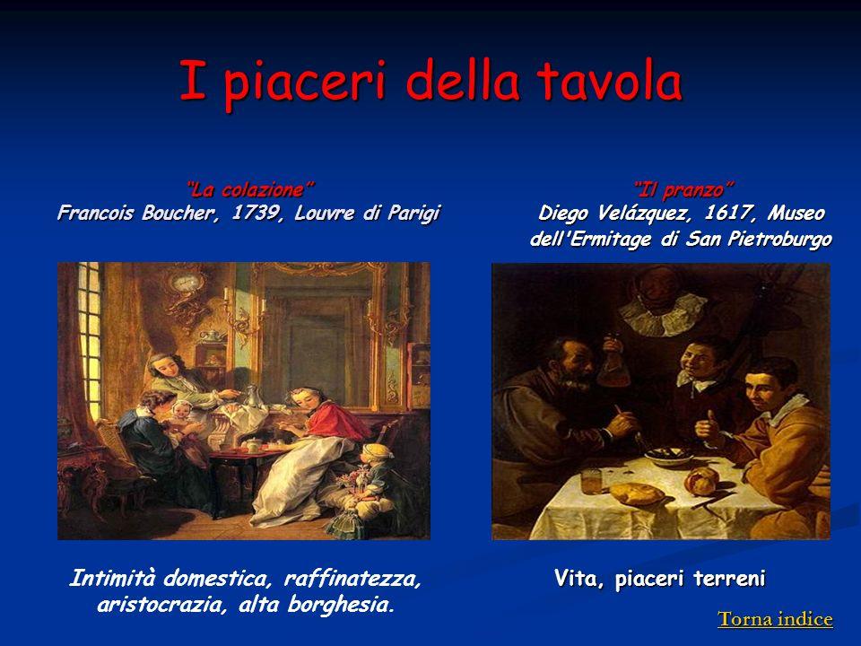 I piaceri della tavola La colazione Francois Boucher, 1739, Louvre di Parigi Intimità domestica, raffinatezza, aristocrazia, alta borghesia. Il pranzo