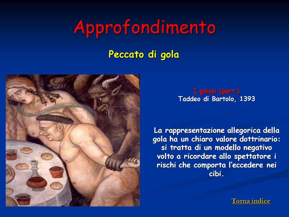 Approfondimento Peccato di gola I golosi (part.) Taddeo di Bartolo, 1393 La rappresentazione allegorica della gola ha un chiaro valore dottrinario: si