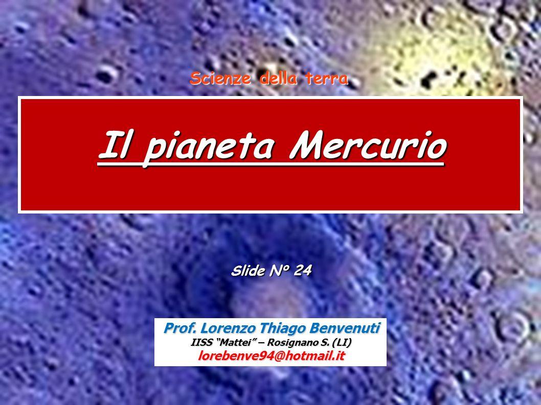 Scienze della terra Mercurio Prof. Lorenzo Thiago Benvenuti IISS Mattei – Rosignano S. (LI) lorebenve94@hotmail.it Il pianeta Mercurio Slide N° 24