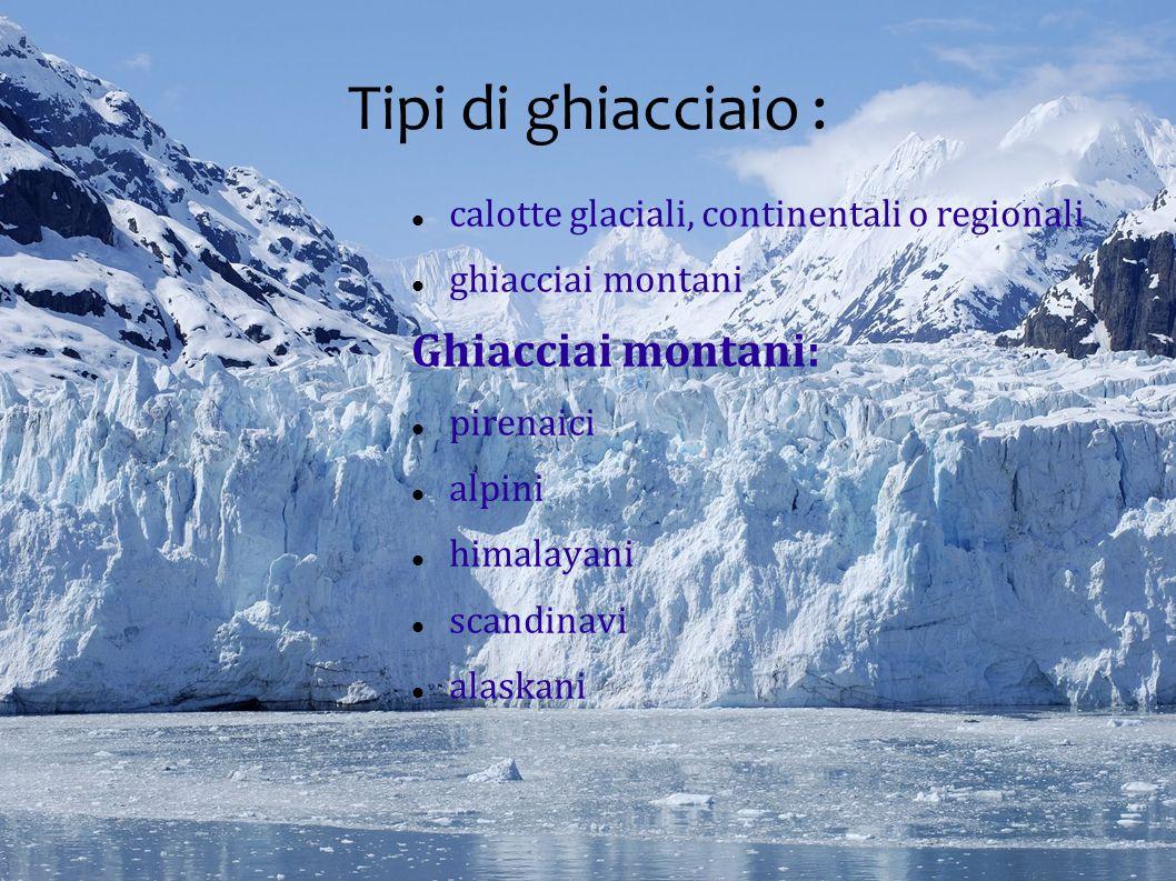 Tipi di ghiacciaio : calotte glaciali, continentali o regionali ghiacciai montani Ghiacciai montani: pirenaici alpini himalayani scandinavi alaskani