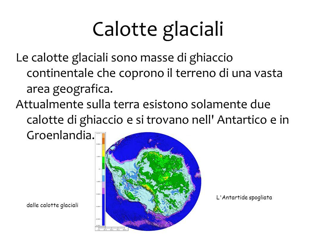 Calotte glaciali Le calotte glaciali sono masse di ghiaccio continentale che coprono il terreno di una vasta area geografica. Attualmente sulla terra
