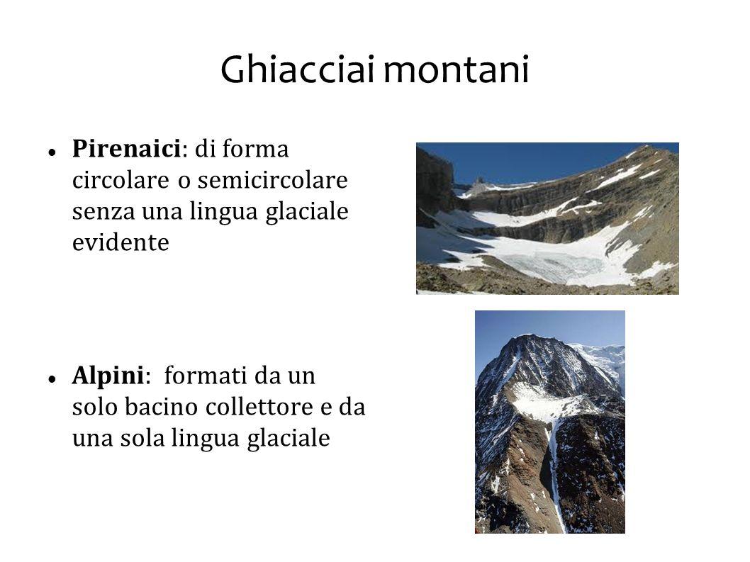 Ghiacciai montani Pirenaici: di forma circolare o semicircolare senza una lingua glaciale evidente Alpini: formati da un solo bacino collettore e da u
