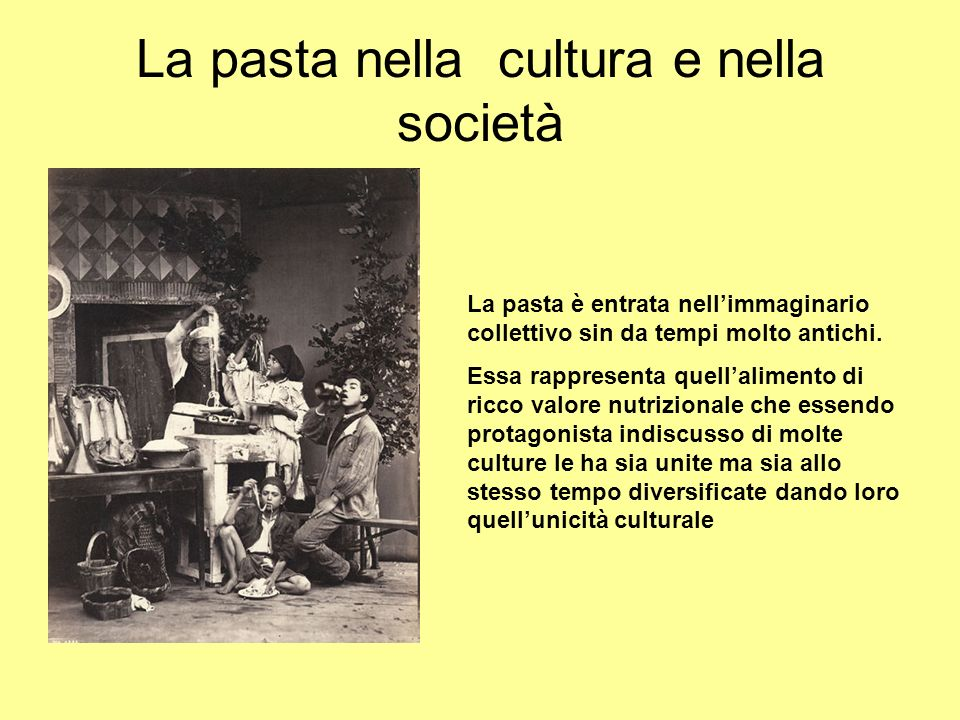 La pasta nella cultura e nella società La pasta è entrata nellimmaginario collettivo sin da tempi molto antichi. Essa rappresenta quellalimento di ric
