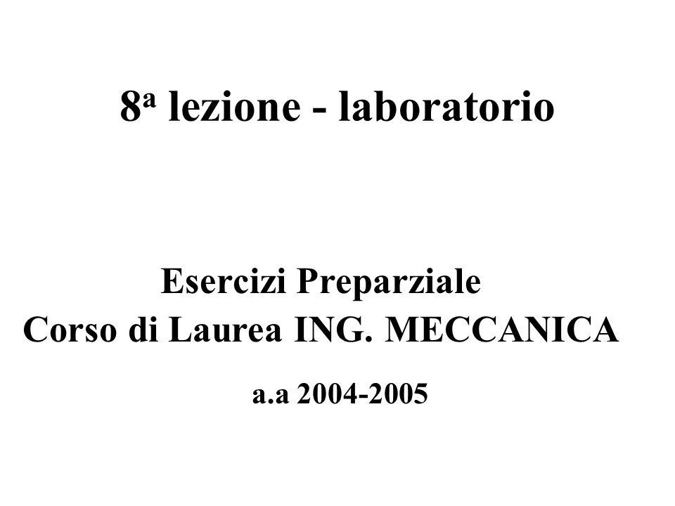 8 a lezione - laboratorio a.a 2004-2005 Esercizi Preparziale Corso di Laurea ING. MECCANICA